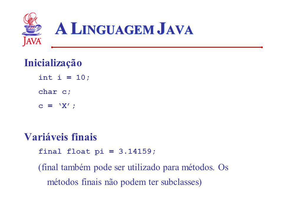 A L INGUAGEM J AVA Inicialização int i = 10; char c; c = X; Variáveis finais final float pi = 3.14159; (final também pode ser utilizado para métodos.