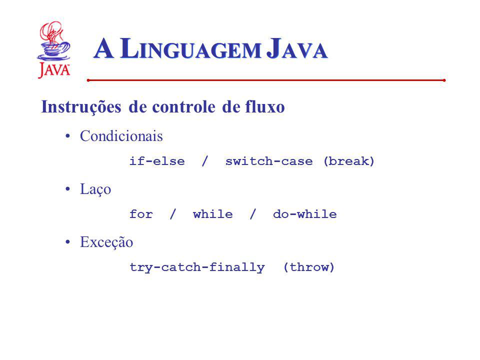 A L INGUAGEM J AVA Instruções de controle de fluxo Condicionais if-else / switch-case (break) Laço for / while / do-while Exceção try-catch-finally (t