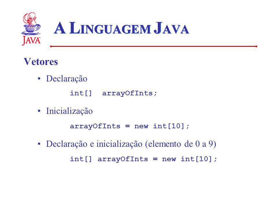 A L INGUAGEM J AVA Vetores Declaração int[] arrayOfInts; Inicialização arrayOfInts = new int[10]; Declaração e inicialização (elemento de 0 a 9) int[]