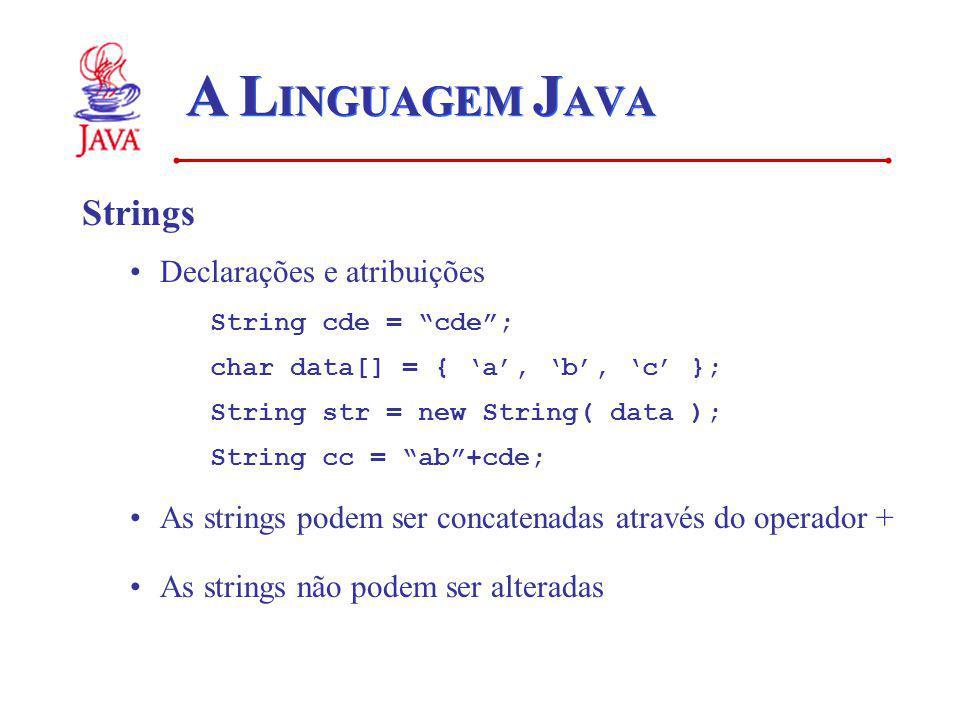 A L INGUAGEM J AVA Strings Declarações e atribuições String cde = cde; char data[] = { a, b, c }; String str = new String( data ); String cc = ab+cde; As strings podem ser concatenadas através do operador + As strings não podem ser alteradas