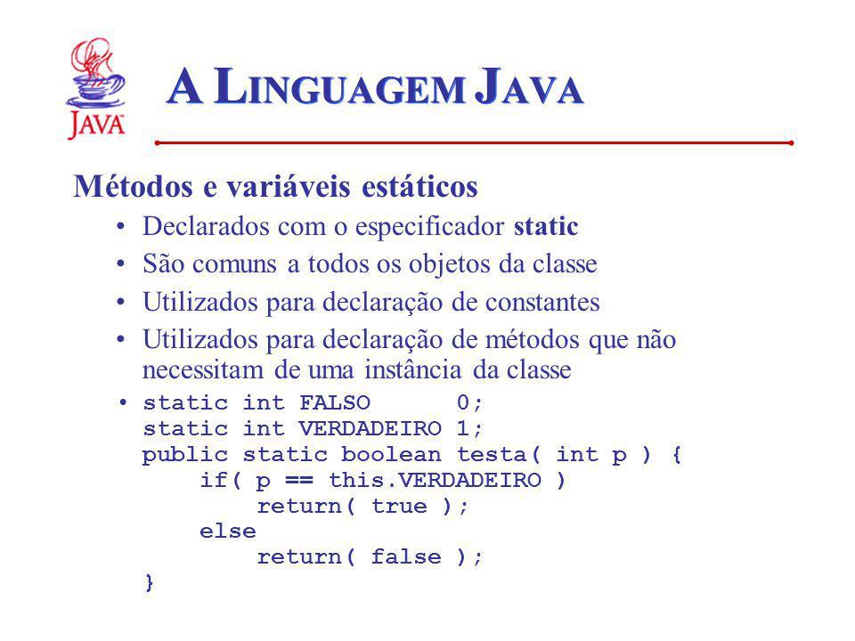 A L INGUAGEM J AVA Métodos e variáveis estáticos Declarados com o especificador static São comuns a todos os objetos da classe Utilizados para declaração de constantes Utilizados para declaração de métodos que não necessitam de uma instância da classe static int FALSO 0; static int VERDADEIRO 1; public static boolean testa( int p ) { if( p == this.VERDADEIRO ) return( true ); else return( false ); }
