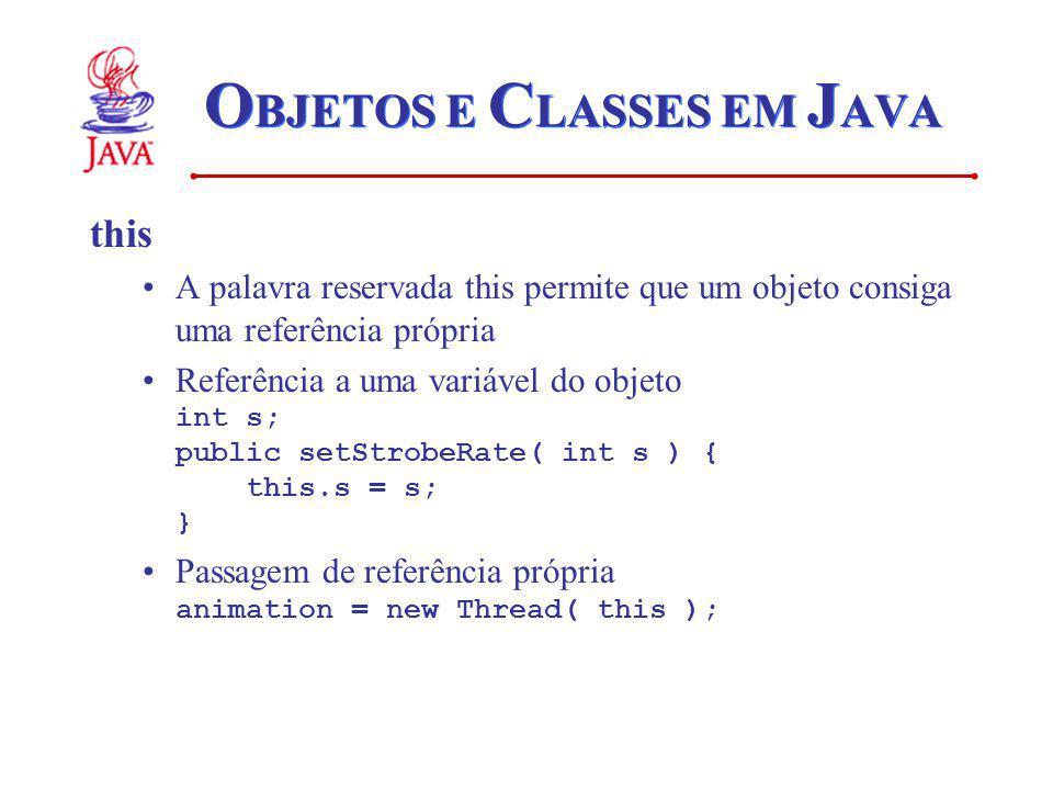 O BJETOS E C LASSES EM J AVA this A palavra reservada this permite que um objeto consiga uma referência própria Referência a uma variável do objeto in