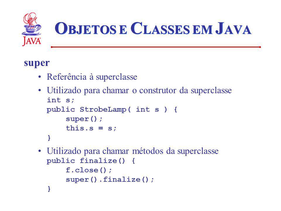 O BJETOS E C LASSES EM J AVA super Referência à superclasse Utilizado para chamar o construtor da superclasse int s; public StrobeLamp( int s ) { supe