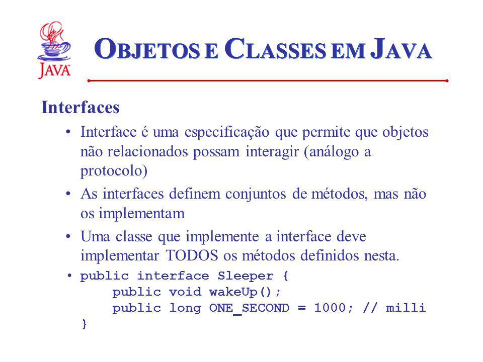O BJETOS E C LASSES EM J AVA Interfaces Interface é uma especificação que permite que objetos não relacionados possam interagir (análogo a protocolo) As interfaces definem conjuntos de métodos, mas não os implementam Uma classe que implemente a interface deve implementar TODOS os métodos definidos nesta.