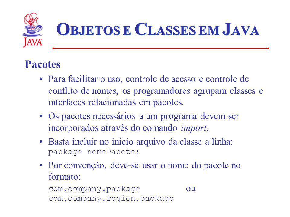 O BJETOS E C LASSES EM J AVA Pacotes Para facilitar o uso, controle de acesso e controle de conflito de nomes, os programadores agrupam classes e interfaces relacionadas em pacotes.