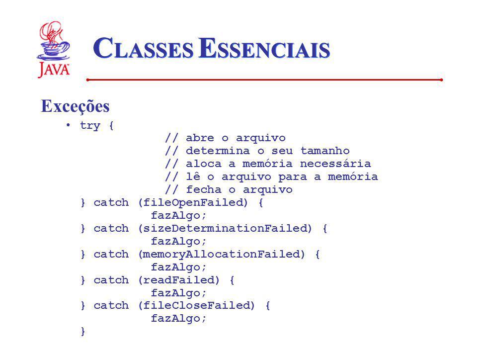 C LASSES E SSENCIAIS Exceções try { // abre o arquivo // determina o seu tamanho // aloca a memória necessária // lê o arquivo para a memória // fecha o arquivo } catch (fileOpenFailed) { fazAlgo; } catch (sizeDeterminationFailed) { fazAlgo; } catch (memoryAllocationFailed) { fazAlgo; } catch (readFailed) { fazAlgo; } catch (fileCloseFailed) { fazAlgo; }