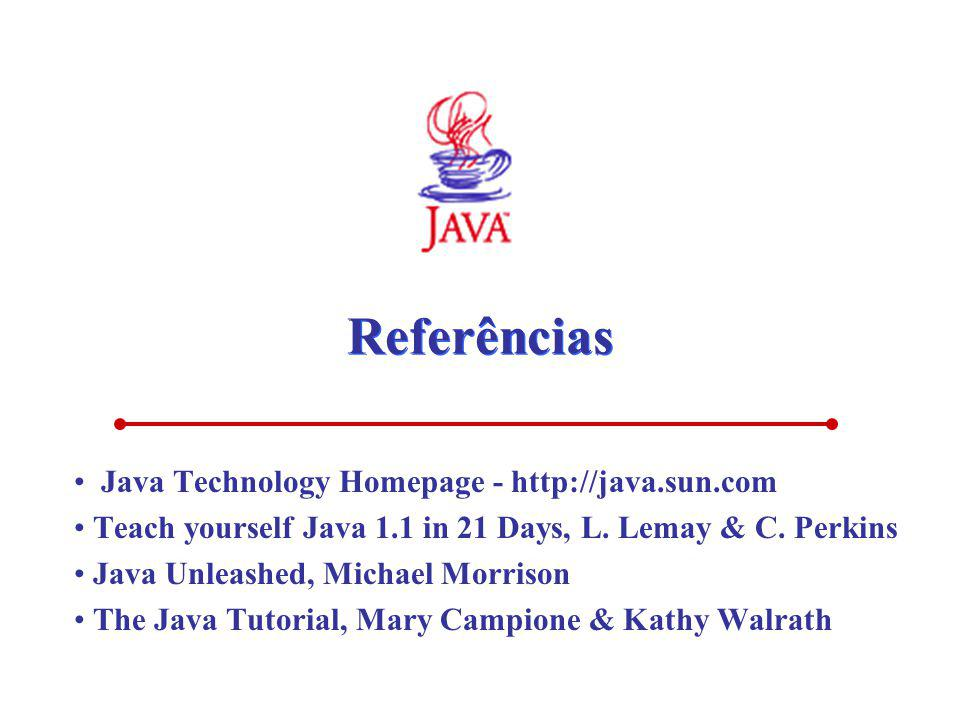 Referências Java Technology Homepage - http://java.sun.com Teach yourself Java 1.1 in 21 Days, L. Lemay & C. Perkins Java Unleashed, Michael Morrison