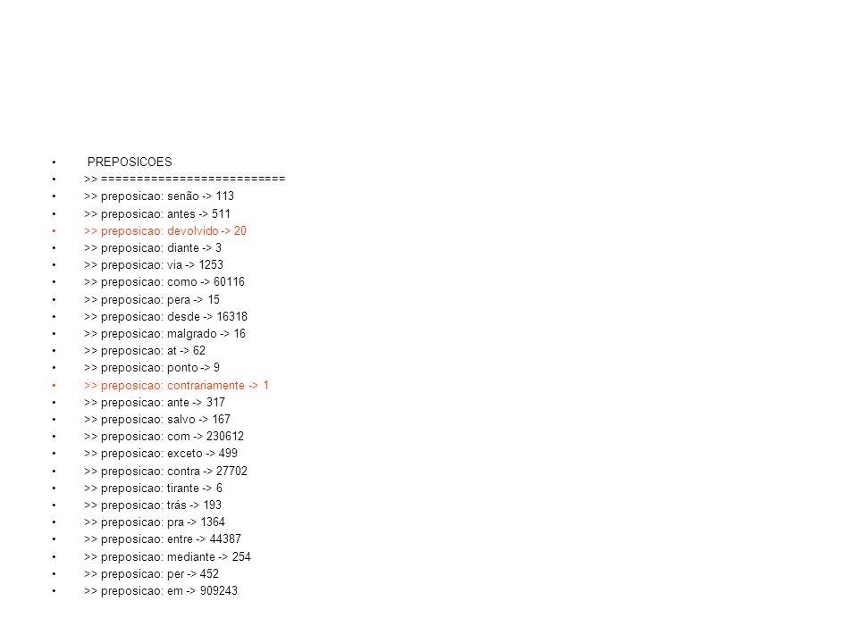 PREPOSICOES >> ========================== >> preposicao: senão -> 113 >> preposicao: antes -> 511 >> preposicao: devolvido -> 20 >> preposicao: diante