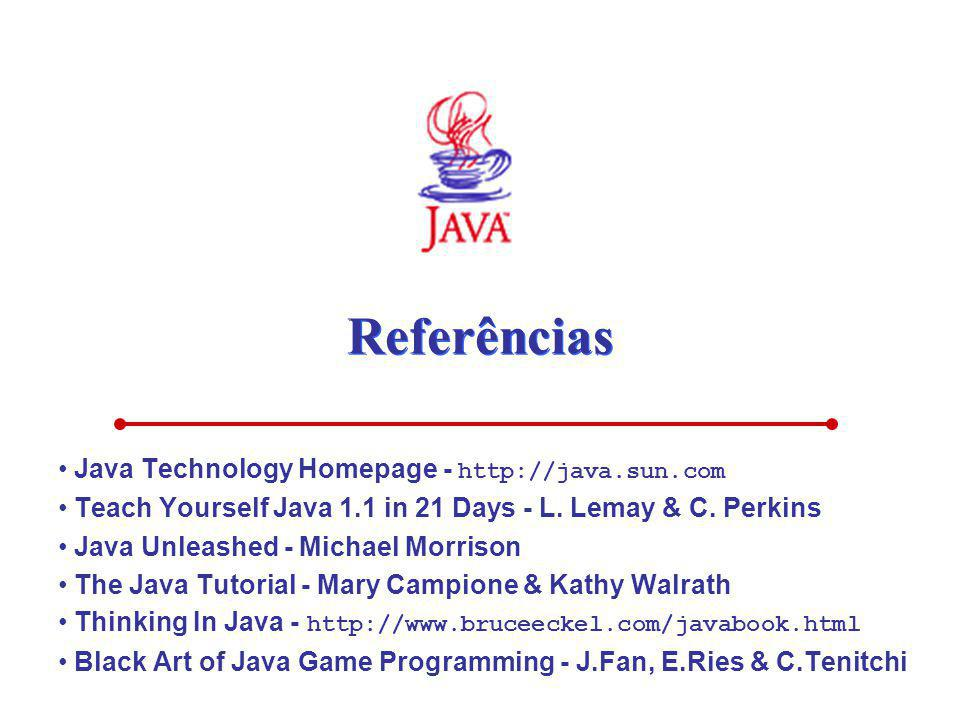 Referências Java Technology Homepage - http://java.sun.com Teach Yourself Java 1.1 in 21 Days - L. Lemay & C. Perkins Java Unleashed - Michael Morriso