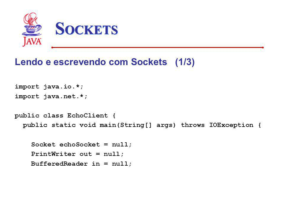 S OCKETS Lendo e escrevendo com Sockets (1/3) import java.io.*; import java.net.*; public class EchoClient { public static void main(String[] args) throws IOException { Socket echoSocket = null; PrintWriter out = null; BufferedReader in = null;