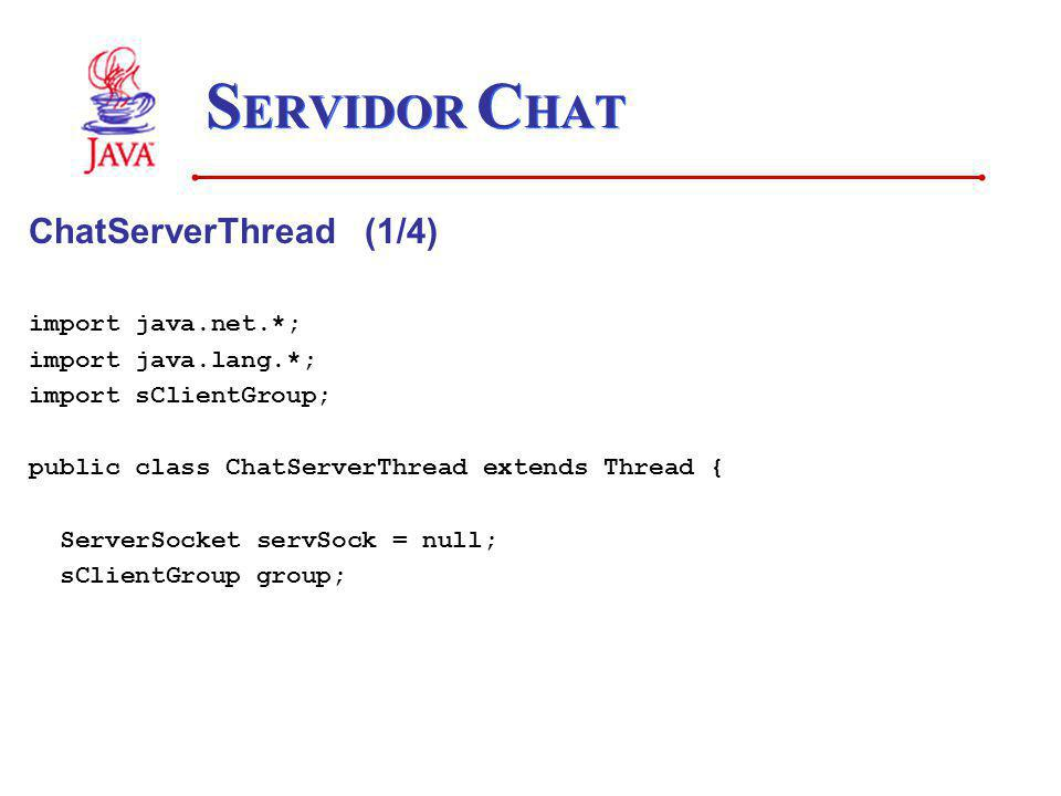 S ERVIDOR C HAT ChatServerThread (1/4) import java.net.*; import java.lang.*; import sClientGroup; public class ChatServerThread extends Thread { Serv