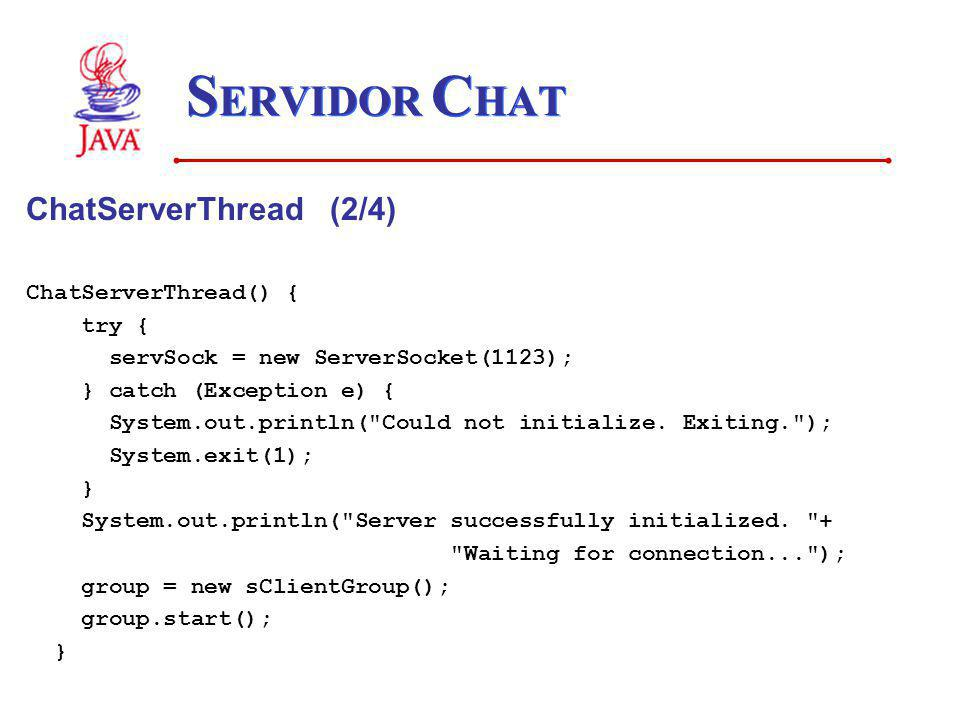 S ERVIDOR C HAT ChatServerThread (2/4) ChatServerThread() { try { servSock = new ServerSocket(1123); } catch (Exception e) { System.out.println( Could not initialize.