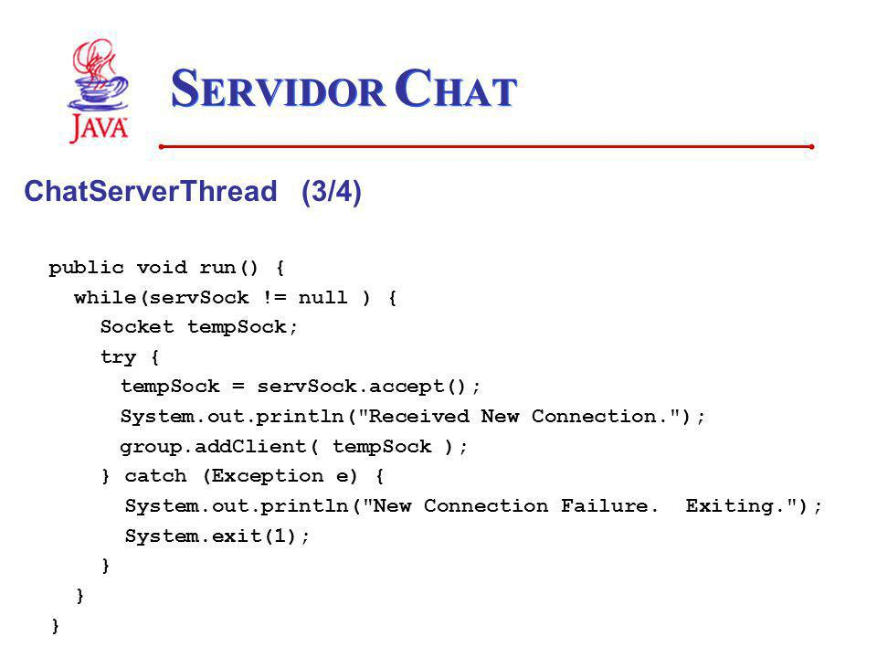 S ERVIDOR C HAT ChatServerThread (3/4) public void run() { while(servSock != null ) { Socket tempSock; try { tempSock = servSock.accept(); System.out.