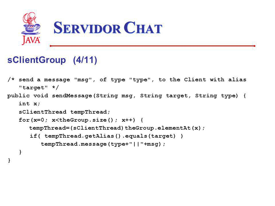 S ERVIDOR C HAT sClientGroup (4/11) /* send a message msg , of type type , to the Client with alias target */ public void sendMessage(String msg, String target, String type) { int x; sClientThread tempThread; for(x=0; x<theGroup.size(); x++) { tempThread=(sClientThread)theGroup.elementAt(x); if( tempThread.getAlias().equals(target) ) tempThread.message(type+ || +msg); }