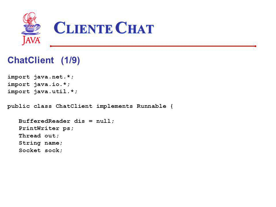 C LIENTE C HAT ChatClient (1/9) import java.net.*; import java.io.*; import java.util.*; public class ChatClient implements Runnable { BufferedReader dis = null; PrintWriter ps; Thread out; String name; Socket sock;