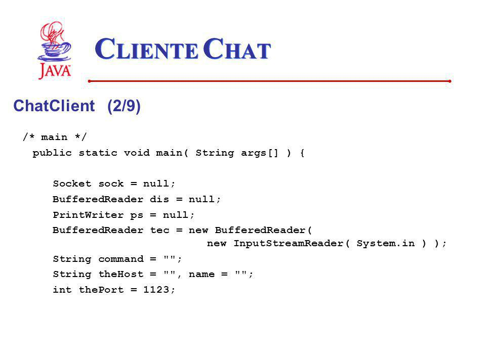 C LIENTE C HAT ChatClient (2/9) /* main */ public static void main( String args[] ) { Socket sock = null; BufferedReader dis = null; PrintWriter ps =