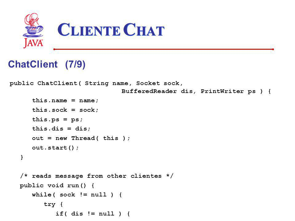 C LIENTE C HAT ChatClient (7/9) public ChatClient( String name, Socket sock, BufferedReader dis, PrintWriter ps ) { this.name = name; this.sock = sock