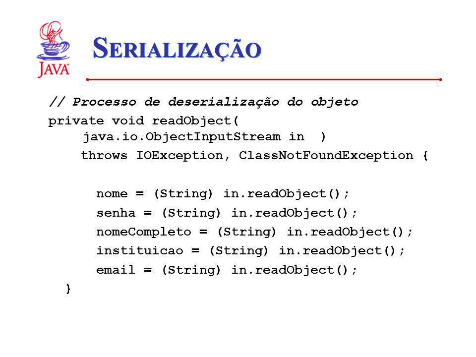 S ERIALIZAÇÃO // Processo de deserialização do objeto private void readObject( java.io.ObjectInputStream in ) throws IOException, ClassNotFoundExcepti