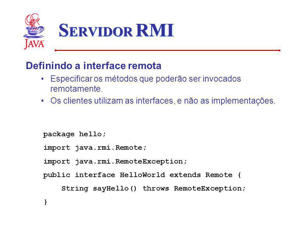 S ERVIDOR RMI Definindo a interface remota Especificar os métodos que poderão ser invocados remotamente. Os clientes utilizam as interfaces, e não as