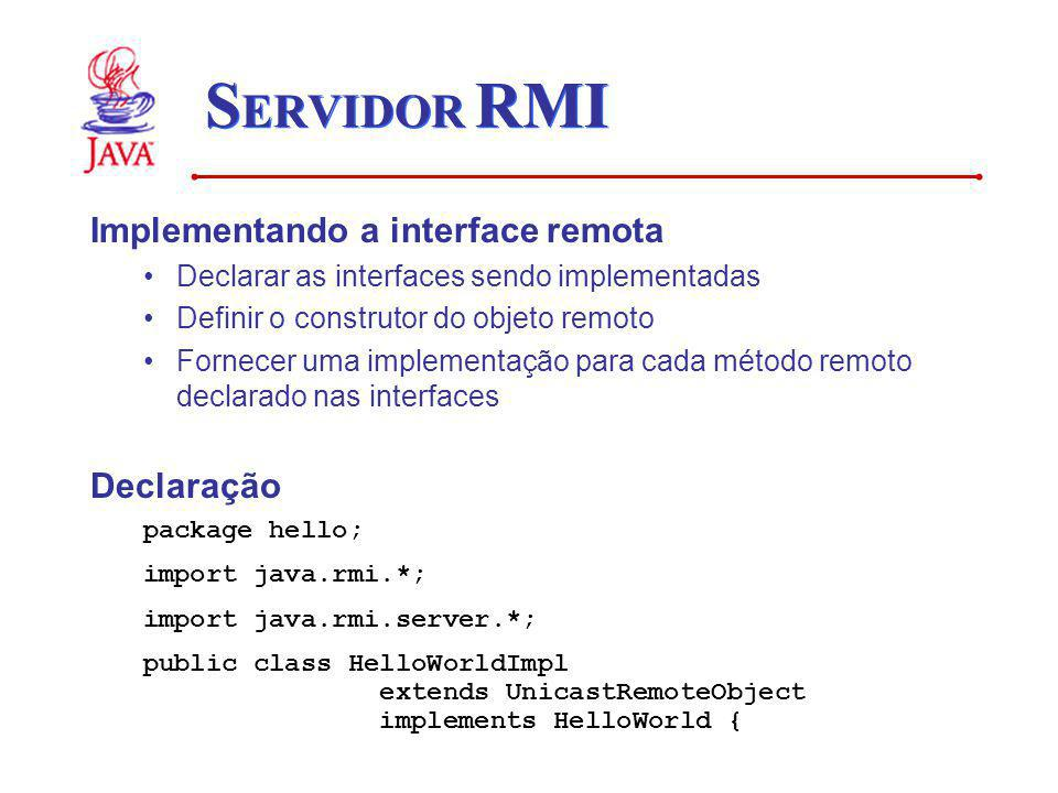 S ERVIDOR RMI Implementando a interface remota Declarar as interfaces sendo implementadas Definir o construtor do objeto remoto Fornecer uma implement