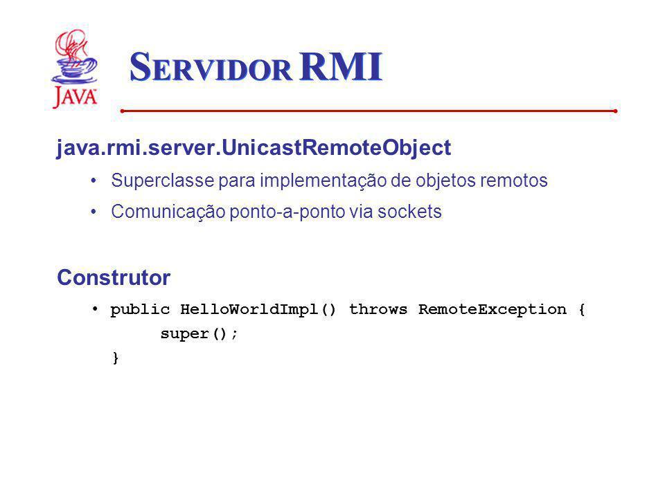 S ERVIDOR RMI java.rmi.server.UnicastRemoteObject Superclasse para implementação de objetos remotos Comunicação ponto-a-ponto via sockets Construtor p