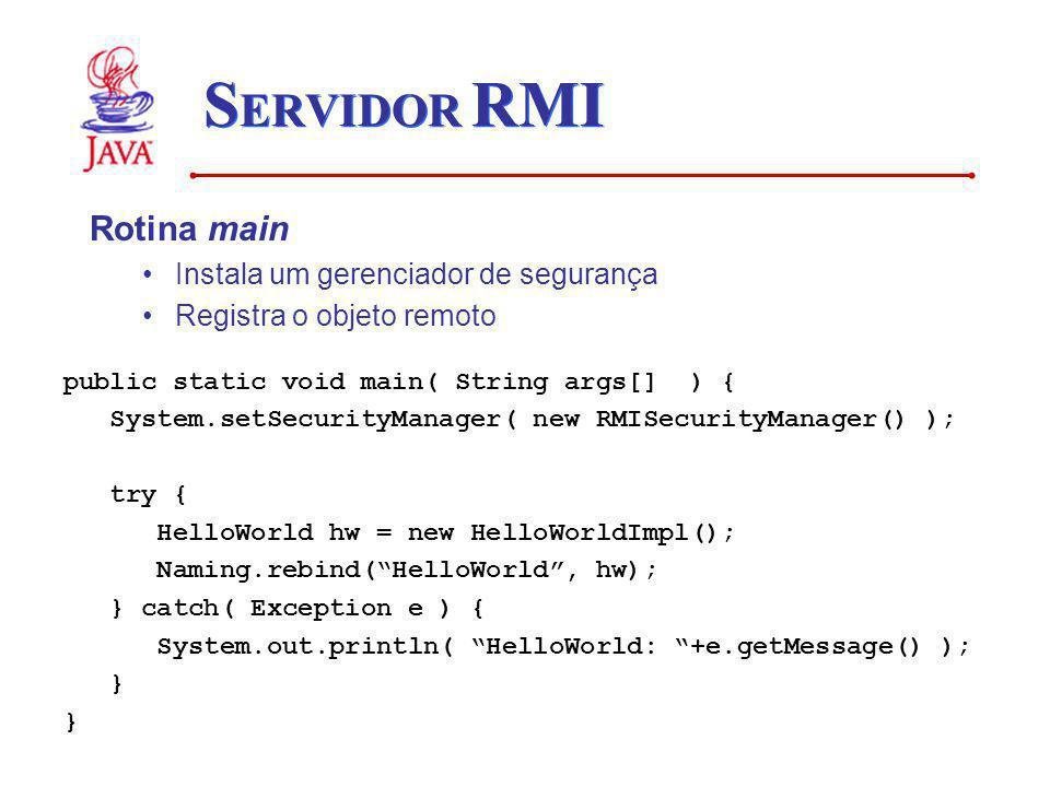 S ERVIDOR RMI Rotina main Instala um gerenciador de segurança Registra o objeto remoto public static void main( String args[] ) { System.setSecurityMa
