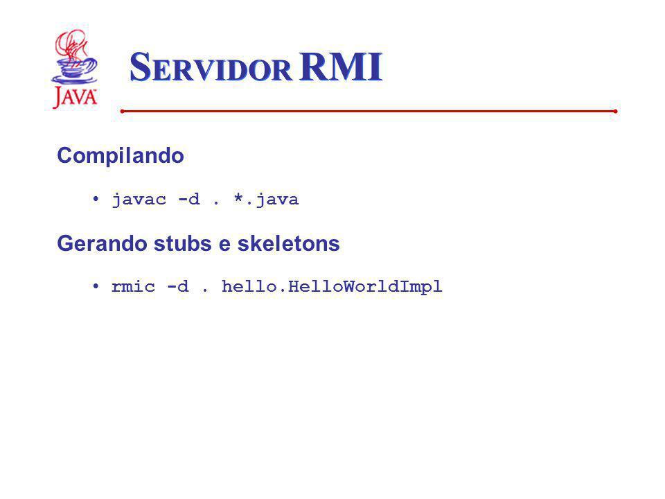 S ERVIDOR RMI Compilando javac -d. *.java Gerando stubs e skeletons rmic -d. hello.HelloWorldImpl