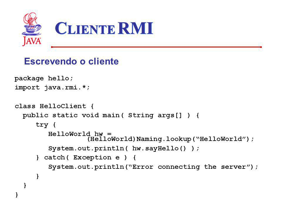 C LIENTE RMI Escrevendo o cliente package hello; import java.rmi.*; class HelloClient { public static void main( String args[] ) { try { HelloWorld hw