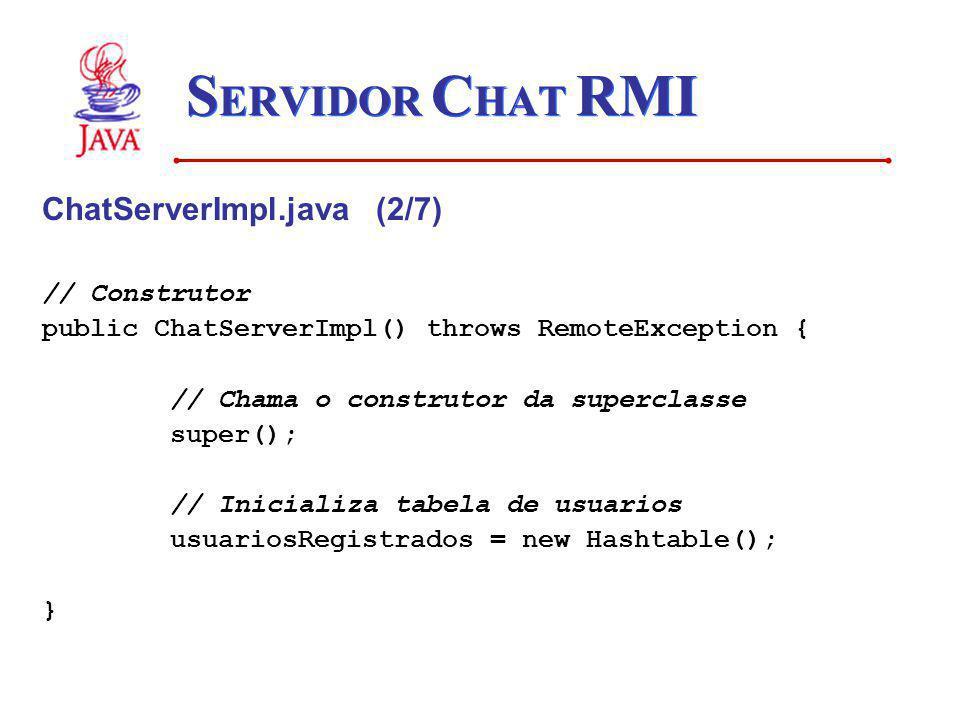S ERVIDOR C HAT RMI ChatServerImpl.java (2/7) // Construtor public ChatServerImpl() throws RemoteException { // Chama o construtor da superclasse supe