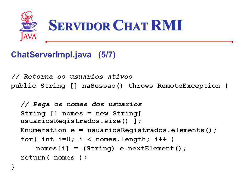 S ERVIDOR C HAT RMI ChatServerImpl.java (5/7) // Retorna os usuarios ativos public String [] naSessao() throws RemoteException { // Pega os nomes dos