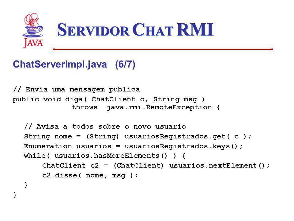 S ERVIDOR C HAT RMI ChatServerImpl.java (6/7) // Envia uma mensagem publica public void diga( ChatClient c, String msg ) throws java.rmi.RemoteExcepti