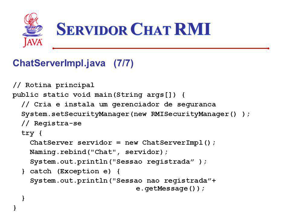 S ERVIDOR C HAT RMI ChatServerImpl.java (7/7) // Rotina principal public static void main(String args[]) { // Cria e instala um gerenciador de seguran
