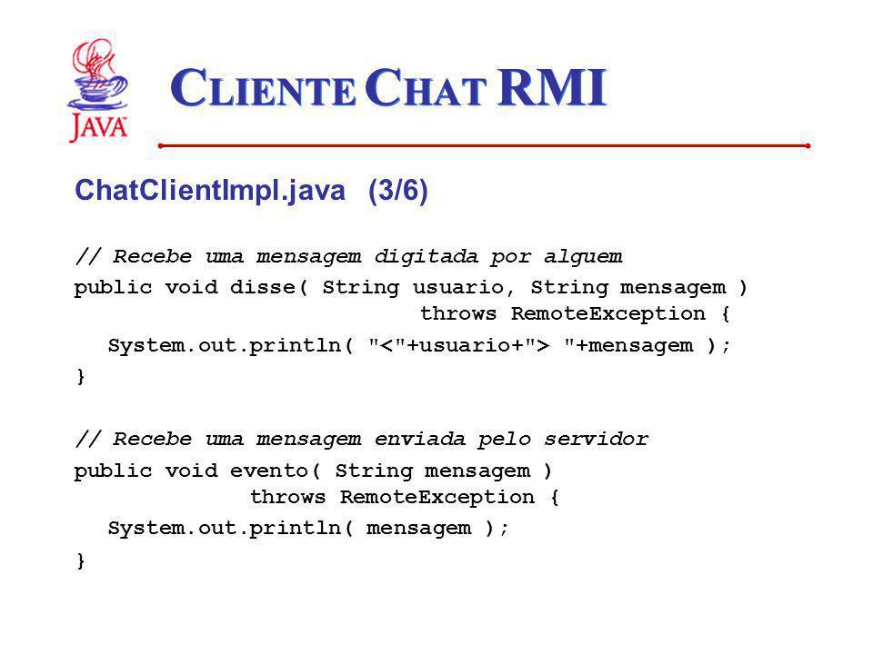 C LIENTE C HAT RMI ChatClientImpl.java (3/6) // Recebe uma mensagem digitada por alguem public void disse( String usuario, String mensagem ) throws Re