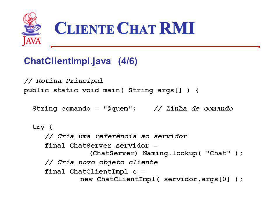 C LIENTE C HAT RMI ChatClientImpl.java (4/6) // Rotina Principal public static void main( String args[] ) { String comando =