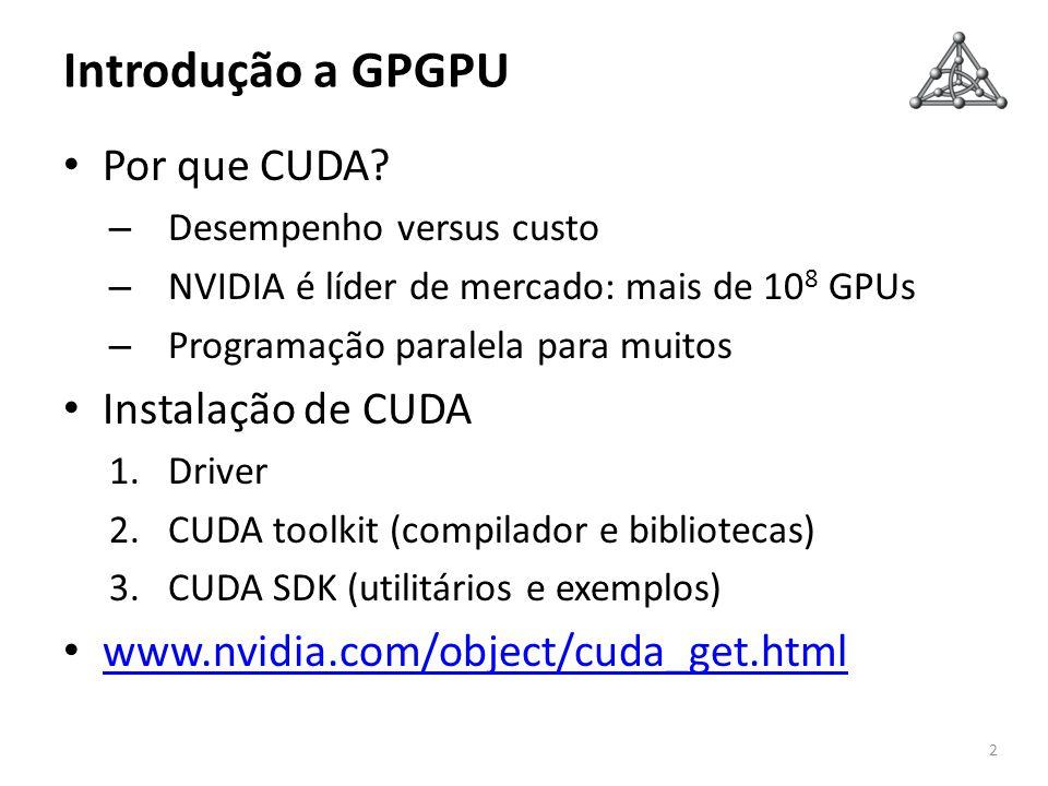 Introdução a GPGPU Por que CUDA? – Desempenho versus custo – NVIDIA é líder de mercado: mais de 10 8 GPUs – Programação paralela para muitos Instalaçã