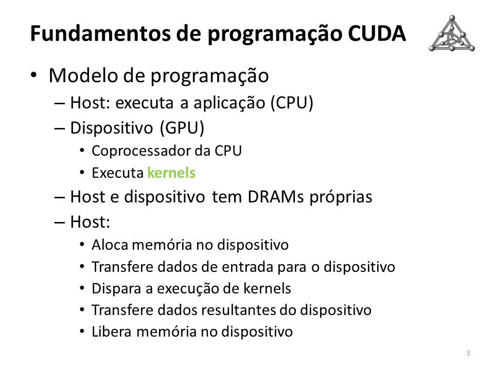Fundamentos de programação CUDA Modelo de programação – Host: executa a aplicação (CPU) – Dispositivo (GPU) Coprocessador da CPU Executa kernels – Hos