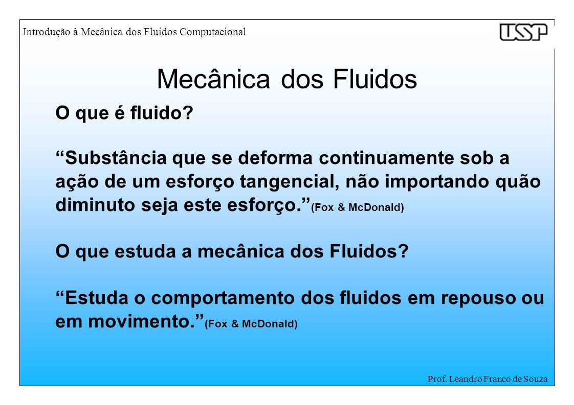 Prof. Leandro Franco de Souza O que é fluido? Substância que se deforma continuamente sob a ação de um esforço tangencial, não importando quão diminut