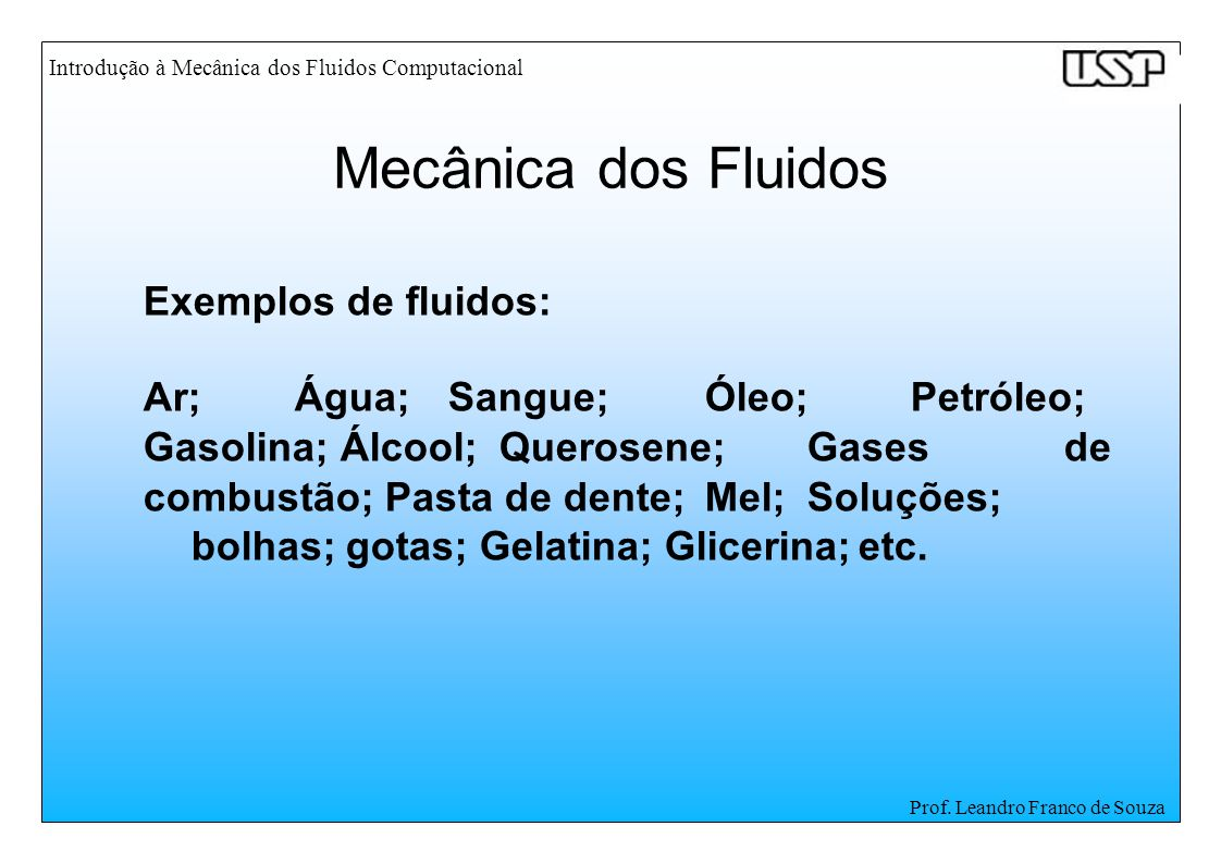 Introdução à Mecânica dos Fluidos Computacional Prof. Leandro Franco de Souza Exemplos de fluidos: Ar;Água;Sangue;Óleo;Petróleo; Gasolina; Álcool;Quer