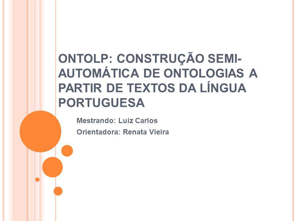 ONTOLP: CONSTRUÇÃO SEMI- AUTOMÁTICA DE ONTOLOGIAS A PARTIR DE TEXTOS DA LÍNGUA PORTUGUESA Mestrando: Luiz Carlos Orientadora: Renata Vieira