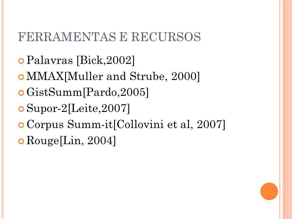 FERRAMENTAS E RECURSOS Palavras [Bick,2002] MMAX[Muller and Strube, 2000] GistSumm[Pardo,2005] Supor-2[Leite,2007] Corpus Summ-it[Collovini et al, 200