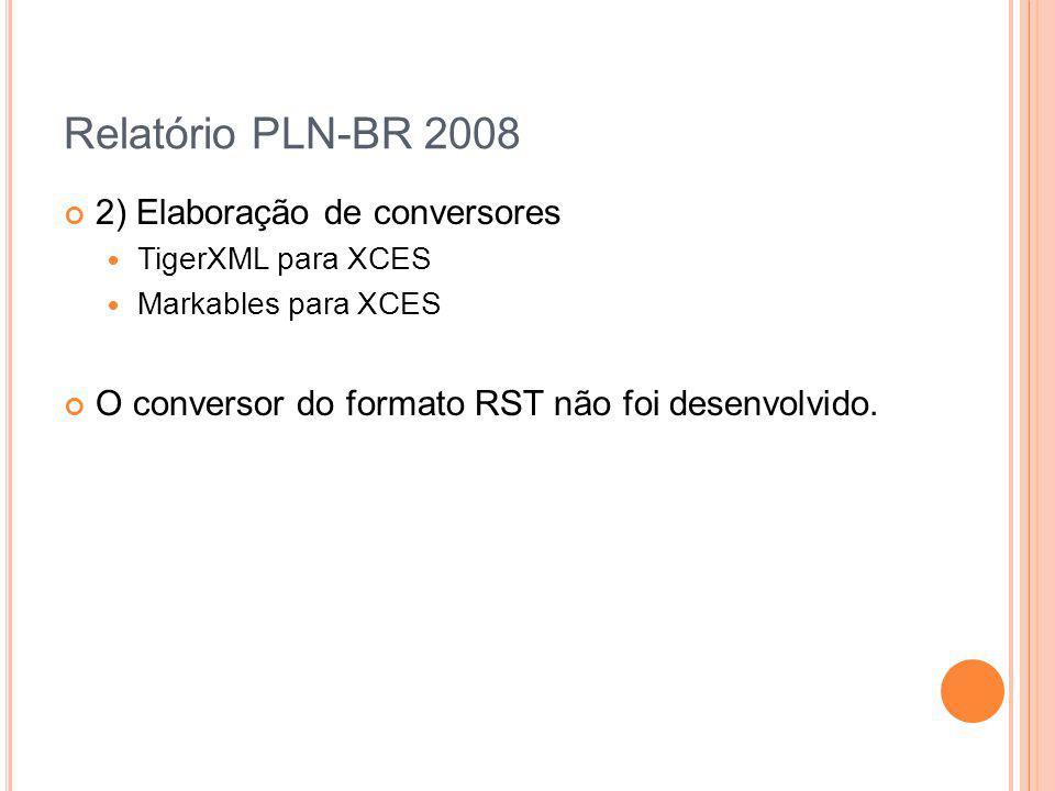 Relatório PLN-BR 2008 2) Elaboração de conversores TigerXML para XCES Markables para XCES O conversor do formato RST não foi desenvolvido.