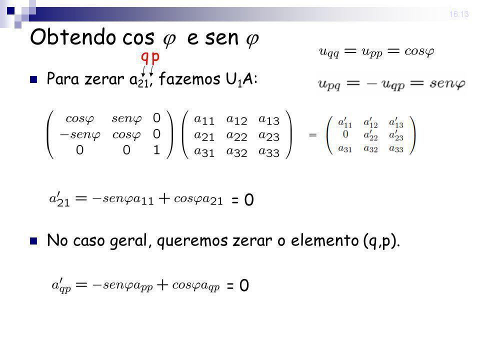 25 Nov 2008. 16:13 Obtendo cos e sen Para zerar a 21, fazemos U 1 A: No caso geral, queremos zerar o elemento (q,p). q p = 0