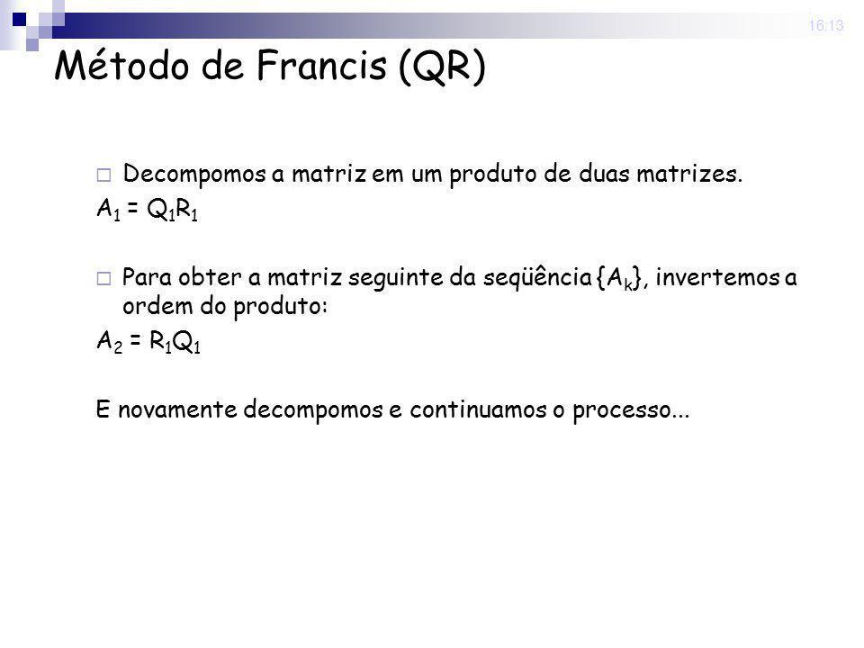 25 Nov 2008. 16:13 Método de Francis (QR) Decompomos a matriz em um produto de duas matrizes. A 1 = Q 1 R 1 Para obter a matriz seguinte da seqüência