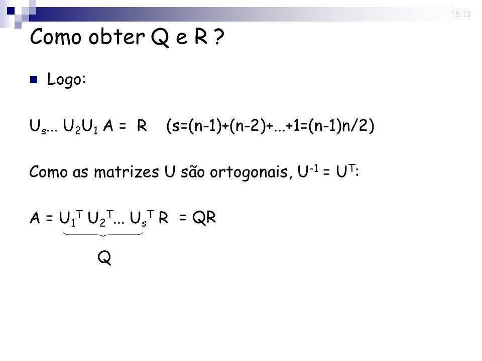 25 Nov 2008. 16:13 Como obter Q e R ? Logo: U s... U 2 U 1 A = R (s=(n-1)+(n-2)+...+1=(n-1)n/2) Como as matrizes U são ortogonais, U -1 = U T : A = U