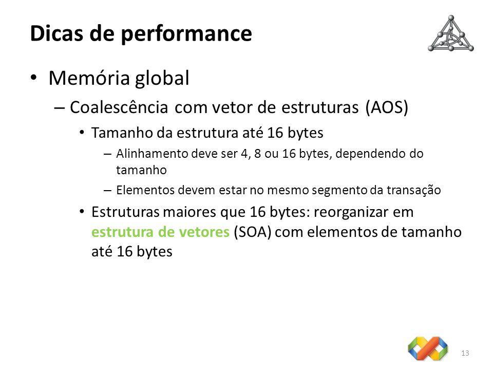Dicas de performance 13 Memória global – Coalescência com vetor de estruturas (AOS) Tamanho da estrutura até 16 bytes – Alinhamento deve ser 4, 8 ou 16 bytes, dependendo do tamanho – Elementos devem estar no mesmo segmento da transação Estruturas maiores que 16 bytes: reorganizar em estrutura de vetores (SOA) com elementos de tamanho até 16 bytes