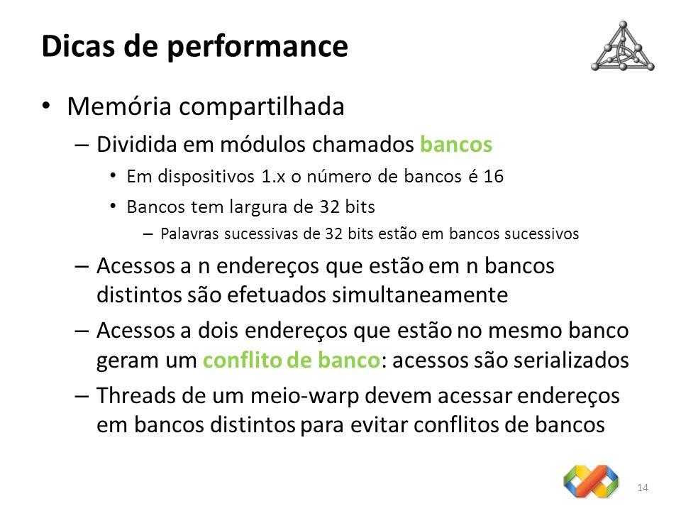 Dicas de performance 14 Memória compartilhada – Dividida em módulos chamados bancos Em dispositivos 1.x o número de bancos é 16 Bancos tem largura de 32 bits – Palavras sucessivas de 32 bits estão em bancos sucessivos – Acessos a n endereços que estão em n bancos distintos são efetuados simultaneamente – Acessos a dois endereços que estão no mesmo banco geram um conflito de banco: acessos são serializados – Threads de um meio-warp devem acessar endereços em bancos distintos para evitar conflitos de bancos