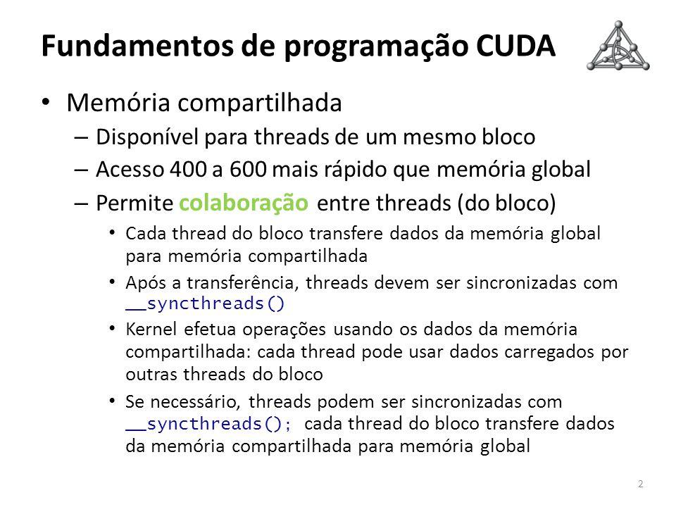 Fundamentos de programação CUDA Memória compartilhada – Disponível para threads de um mesmo bloco – Acesso 400 a 600 mais rápido que memória global – Permite colaboração entre threads (do bloco) Cada thread do bloco transfere dados da memória global para memória compartilhada Após a transferência, threads devem ser sincronizadas com __syncthreads() Kernel efetua operações usando os dados da memória compartilhada: cada thread pode usar dados carregados por outras threads do bloco Se necessário, threads podem ser sincronizadas com __syncthreads() ; cada thread do bloco transfere dados da memória compartilhada para memória global 2
