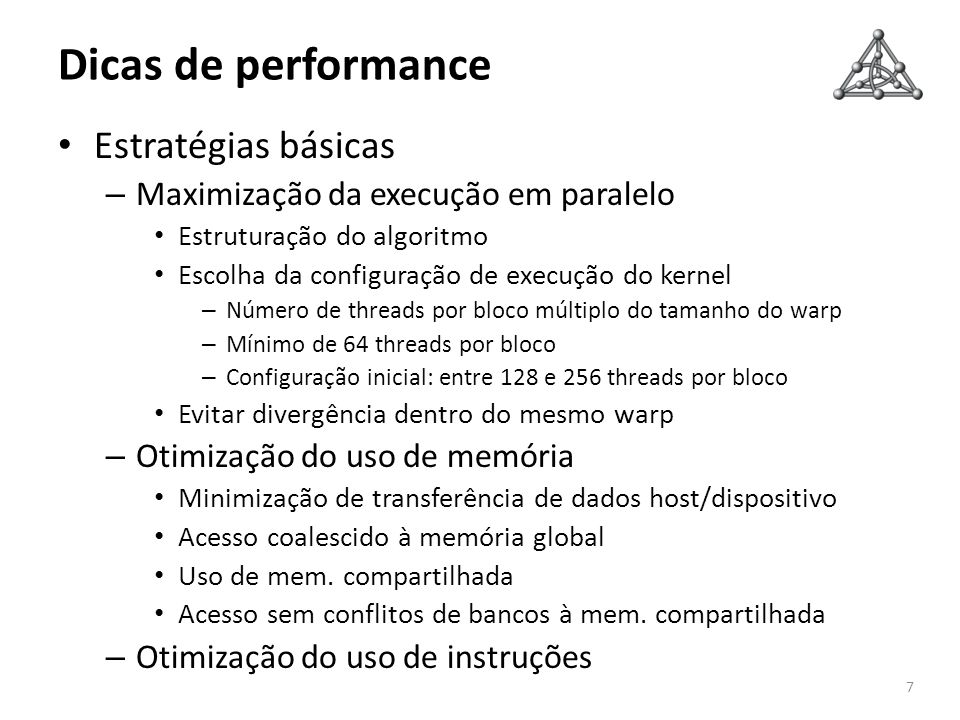 Dicas de performance 7 Estratégias básicas – Maximização da execução em paralelo Estruturação do algoritmo Escolha da configuração de execução do kernel – Número de threads por bloco múltiplo do tamanho do warp – Mínimo de 64 threads por bloco – Configuração inicial: entre 128 e 256 threads por bloco Evitar divergência dentro do mesmo warp – Otimização do uso de memória Minimização de transferência de dados host/dispositivo Acesso coalescido à memória global Uso de mem.