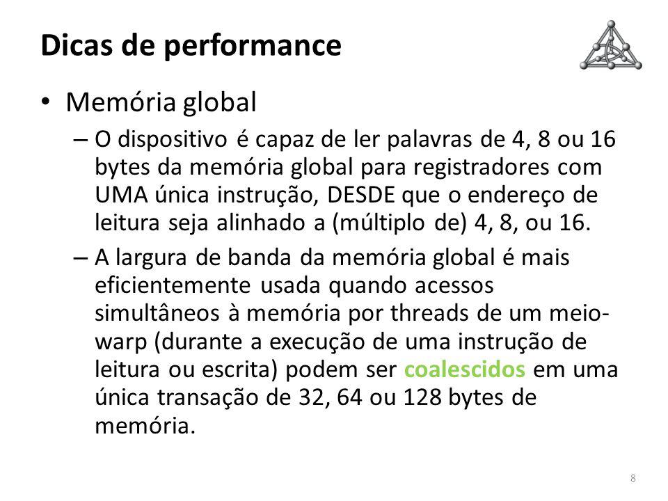 Dicas de performance 9 Memória global – Coalescência em dispositivos 1.0 e 1.1 Ocorre em transação de 64 ou 128 ou duas transações de 128 bytes Threads de um meio-warp devem acessar: – Palavras de 4 bytes, resultando numa transação de 64 bytes, – Ou palavras de 8 bytes, resultando numa transação de 128 bytes, – Ou palavras de 16 bytes, resultando em duas transações de 128 bytes Todas as 16 palavras (cada uma acessada por uma das 16 threads do meio-warp) devem estar no mesmo segmento de tamanho igual ao tamanho das transações (ou seja, 64, 128 ou 256 bytes).