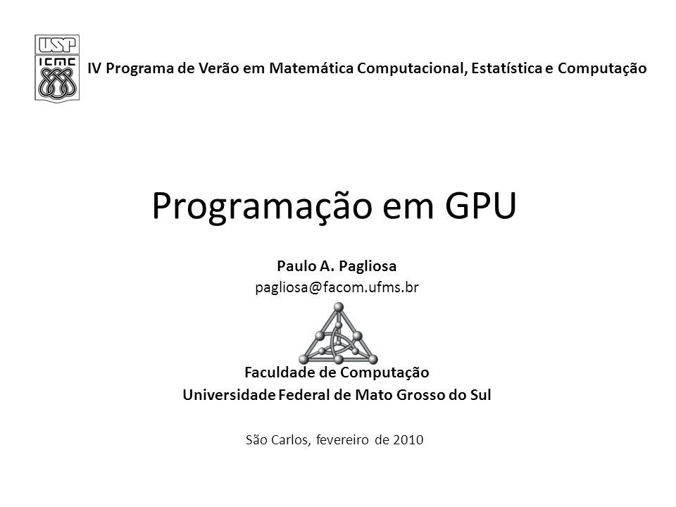Programação em GPU Paulo A. Pagliosa pagliosa@facom.ufms.br Faculdade de Computação Universidade Federal de Mato Grosso do Sul IV Programa de Verão em